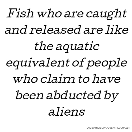 Fish who are caught and released are like the aquatic equivalent of people who claim to have been abducted by aliens
