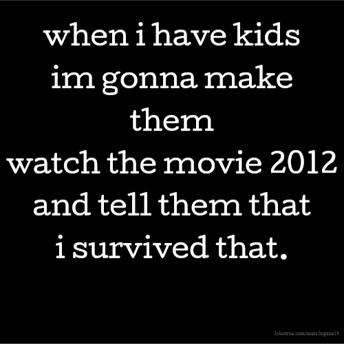 when i have kids im gonna make them watch the movie 2012 and tell them that i survived that.