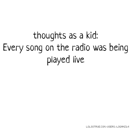 thoughts as a kid: Every song on the radio was being played live