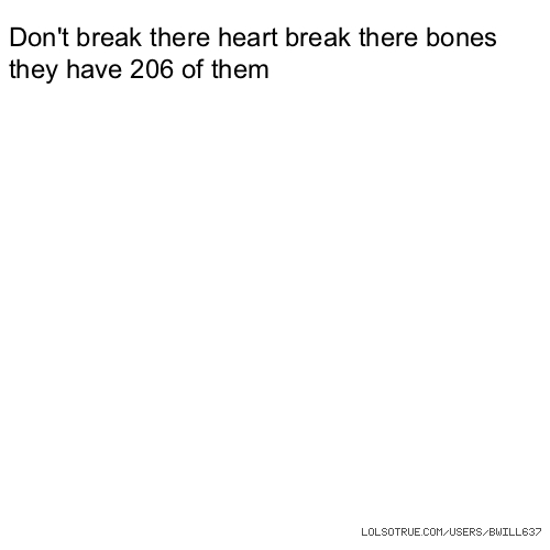 Don't break there heart break there bones they have 206 of them