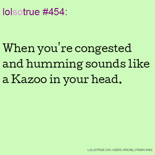 lolsotrue #454: When you're congested and humming sounds like a Kazoo in your head.