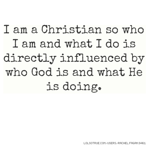 I am a Christian so who I am and what I do is directly influenced by who God is and what He is doing.