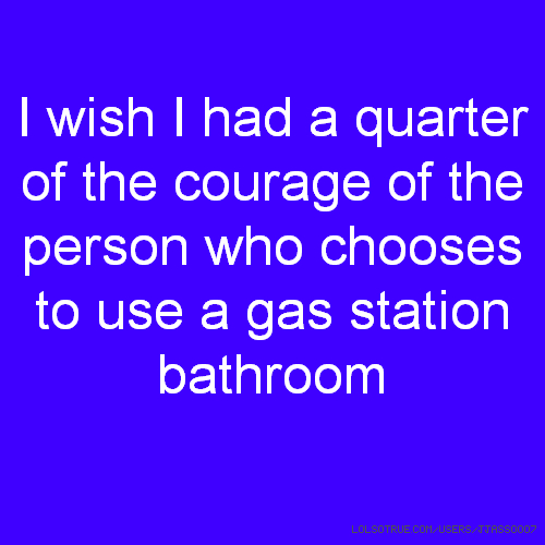 I wish I had a quarter of the courage of the person who chooses to use a gas station bathroom