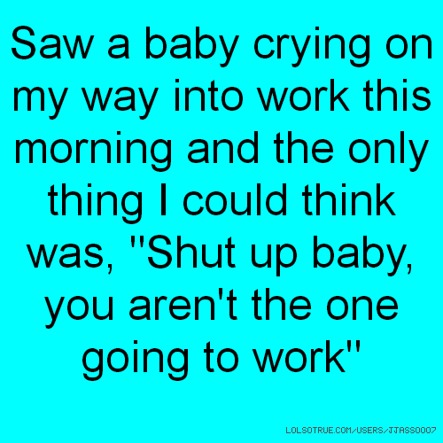 "Saw a baby crying on my way into work this morning and the only thing I could think was, ""Shut up baby, you aren't the one going to work"""