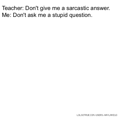 Teacher: Don't give me a sarcastic answer. Me: Don't ask me a stupid question.
