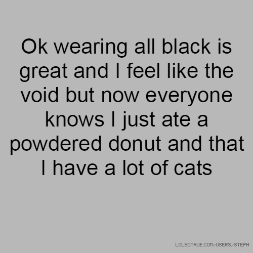 Ok wearing all black is great and I feel like the void but now everyone knows I just ate a powdered donut and that I have a lot of cats