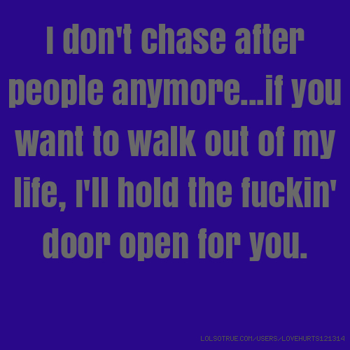 I don't chase after people anymore...if you want to walk out of my life, I'll hold the fuckin' door open for you.