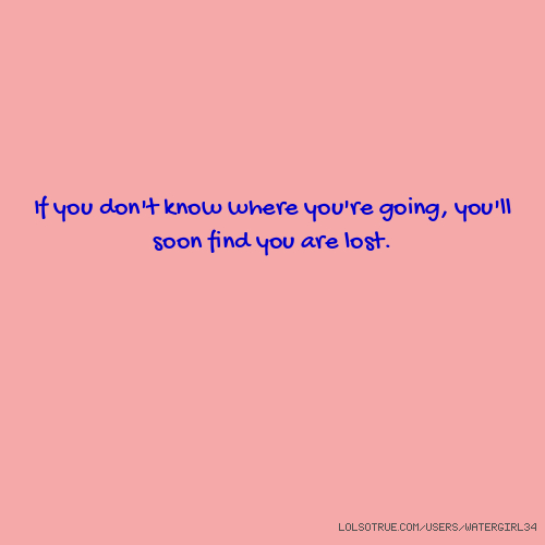 If you don't know where you're going, you'll soon find you are lost.