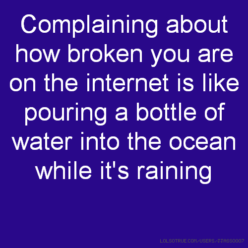 Complaining about how broken you are on the internet is like pouring a bottle of water into the ocean while it's raining