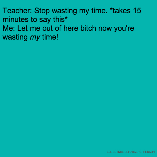 Teacher: Stop wasting my time. *takes 15 minutes to say this* Me: Let me out of here bitch now you're wasting my time!
