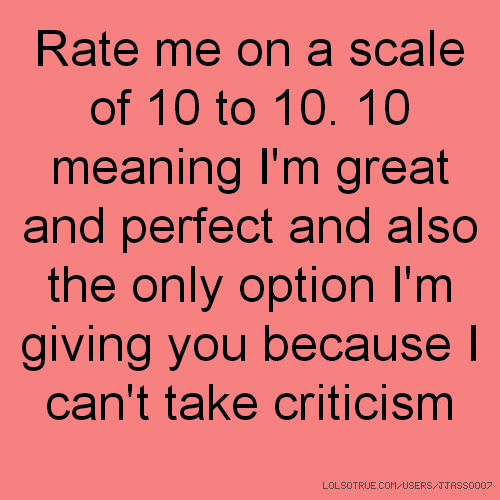 Rate me on a scale of 10 to 10. 10 meaning I'm great and perfect and also the only option I'm giving you because I can't take criticism