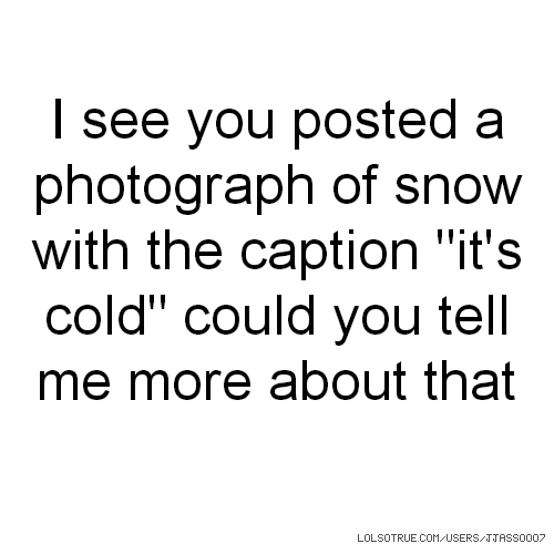 "I see you posted a photograph of snow with the caption ""it's cold"" could you tell me more about that"