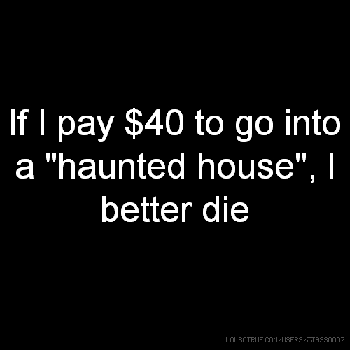 "If I pay $40 to go into a ""haunted house"", I better die"