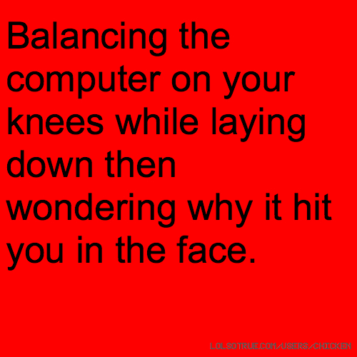 Balancing the computer on your knees while laying down then wondering why it hit you in the face.