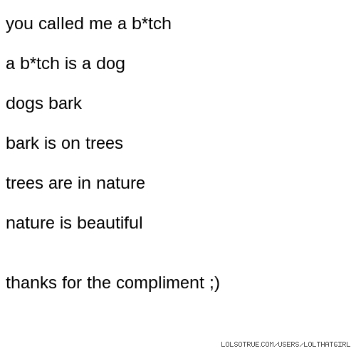 you called me a b*tch a b*tch is a dog dogs bark bark is on trees trees are in nature nature is beautiful thanks for the compliment ;)
