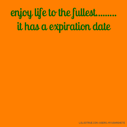 enjoy life to the fullest......... it has a expiration date