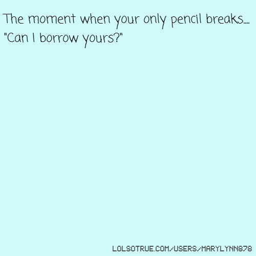 "The moment when your only pencil breaks.... ""Can I borrow yours?"""