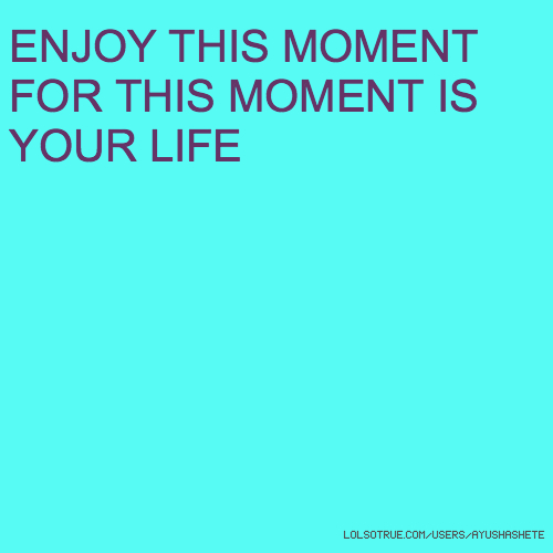 ENJOY THIS MOMENT FOR THIS MOMENT IS YOUR LIFE