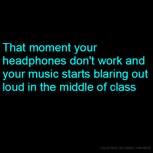 That moment your headphones don't work and your music starts blaring out loud in the middle of class