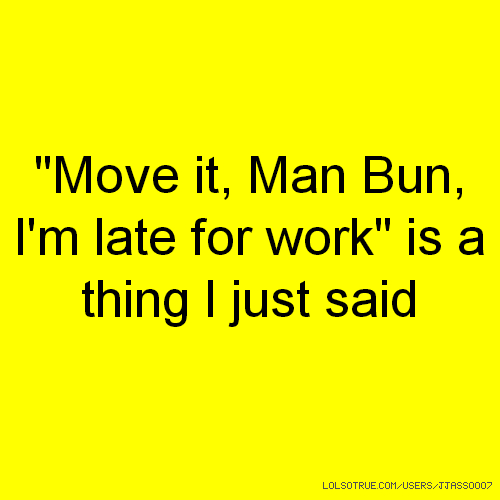 """Move it, Man Bun, I'm late for work"" is a thing I just said"