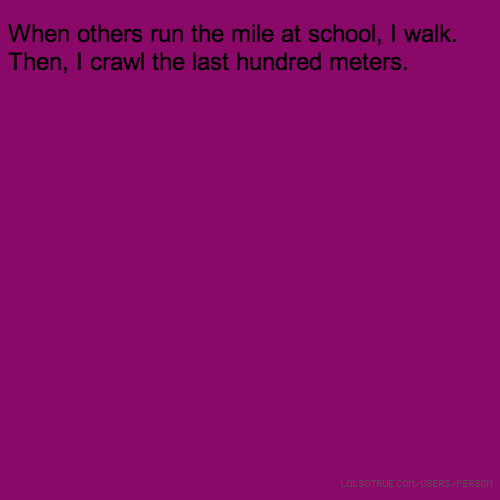 When others run the mile at school, I walk. Then, I crawl the last hundred meters.