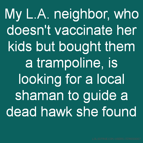 My L.A. neighbor, who doesn't vaccinate her kids but bought them a trampoline, is looking for a local shaman to guide a dead hawk she found