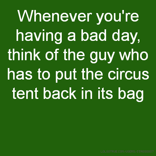 Whenever you're having a bad day, think of the guy who has to put the circus tent back in its bag