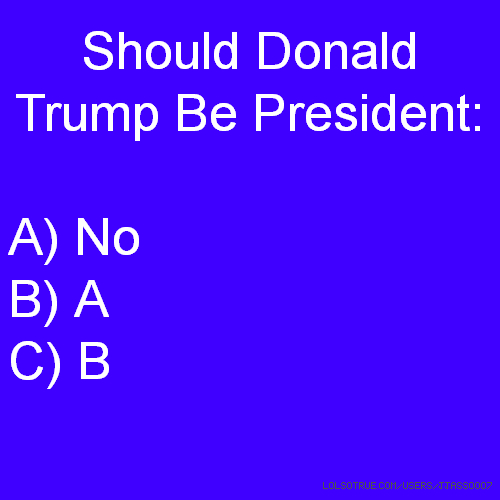 Should Donald Trump Be President: A) No B) A C) B