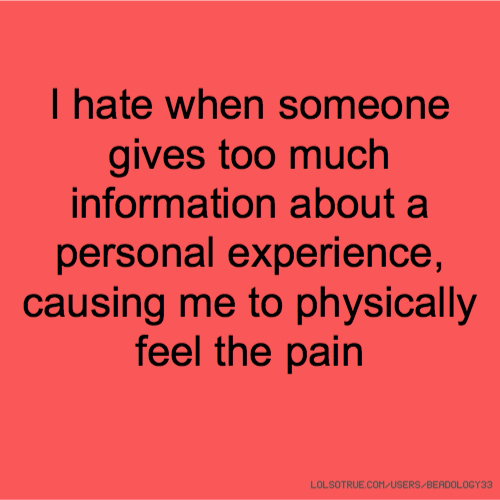 I hate when someone gives too much information about a personal experience, causing me to physically feel the pain