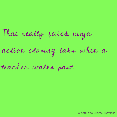 That really quick ninja action closing tabs when a teacher walks past.