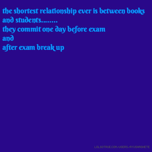 the shortest relationship ever is between books and students........ they commit one day before exam and after exam break up