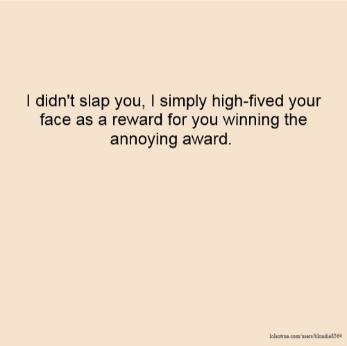I didn't slap you, I simply high-fived your face as a reward for you winning the annoying award.