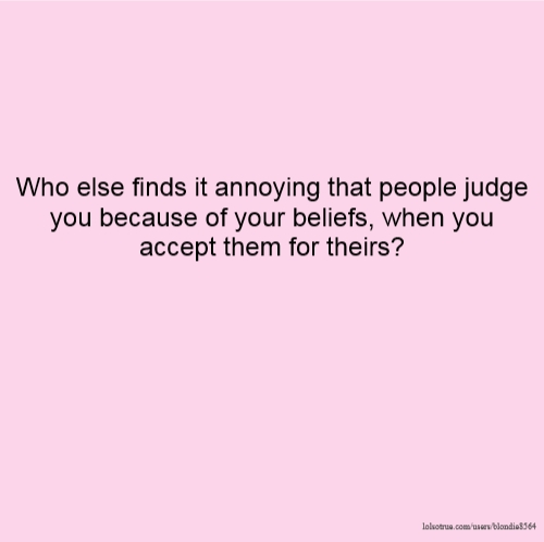 Who else finds it annoying that people judge you because of your beliefs, when you accept them for theirs?