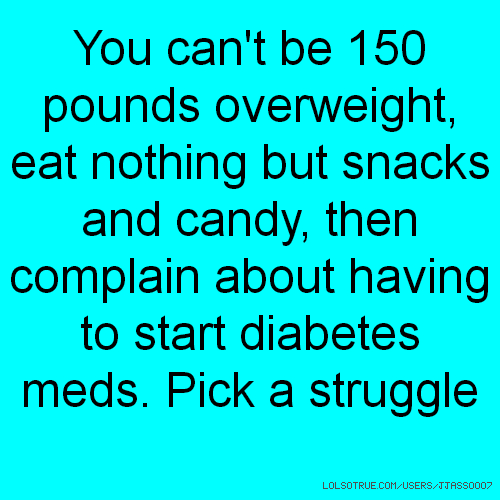 You can't be 150 pounds overweight, eat nothing but snacks and candy, then complain about having to start diabetes meds. Pick a struggle