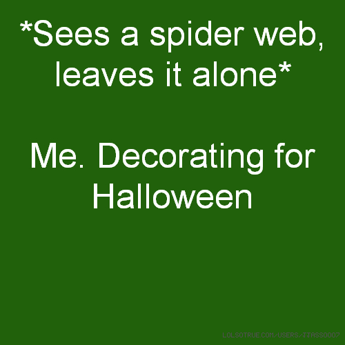 *Sees a spider web, leaves it alone* Me. Decorating for Halloween
