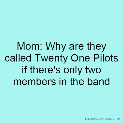 Mom: Why are they called Twenty One Pilots if there's only two members in the band