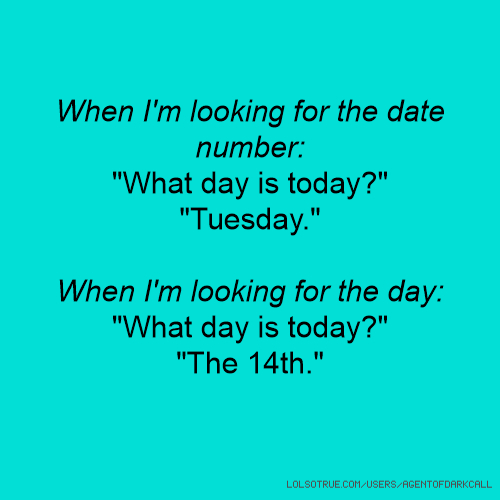 """When I'm looking for the date number: """"What day is today?"""" """"Tuesday."""" When I'm looking for the day: """"What day is today?"""" """"The 14th."""""""
