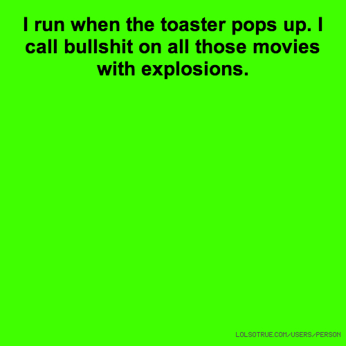 I run when the toaster pops up. I call bullshit on all those movies with explosions.