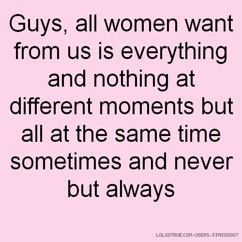 Guys, all women want from us is everything and nothing at different moments but all at the same time sometimes and never but always