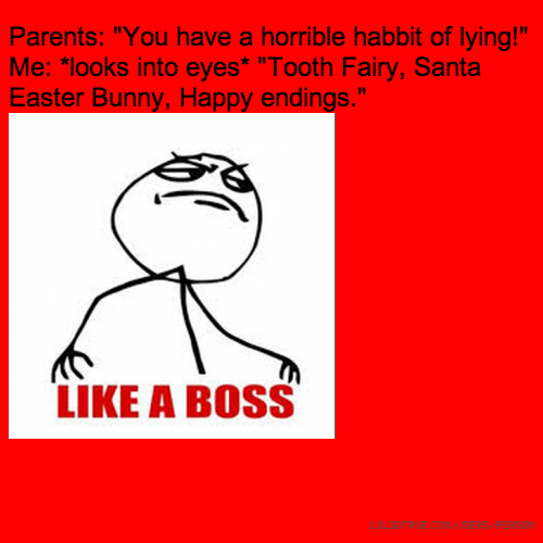 "Parents: ""You have a horrible habbit of lying!"" Me: *looks into eyes* ""Tooth Fairy, Santa Easter Bunny, Happy endings."""
