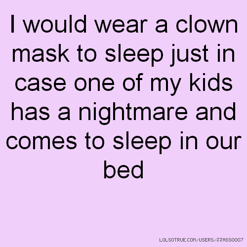 I would wear a clown mask to sleep just in case one of my kids has a nightmare and comes to sleep in our bed