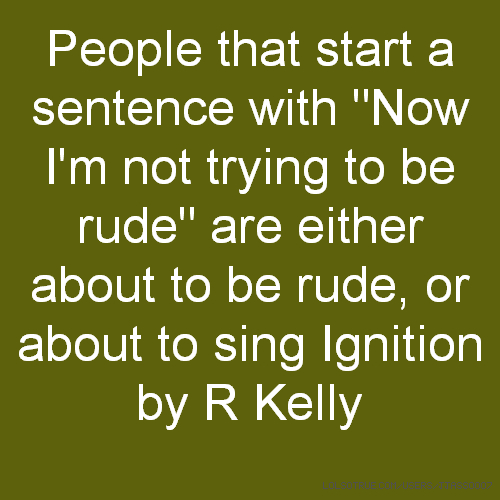 "People that start a sentence with ""Now I'm not trying to be rude"" are either about to be rude, or about to sing Ignition by R Kelly"