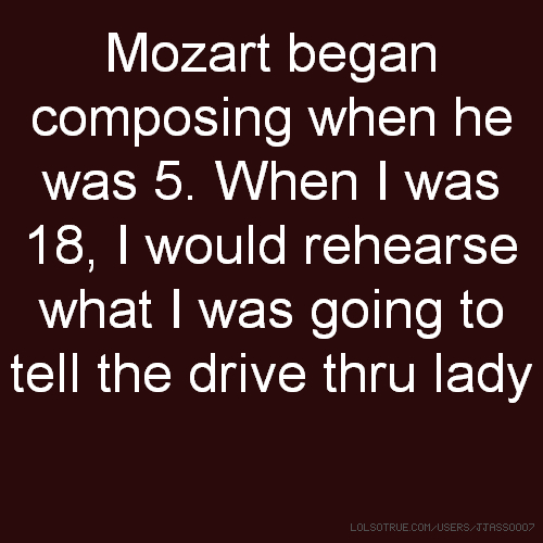 Mozart began composing when he was 5. When I was 18, I would rehearse what I was going to tell the drive thru lady
