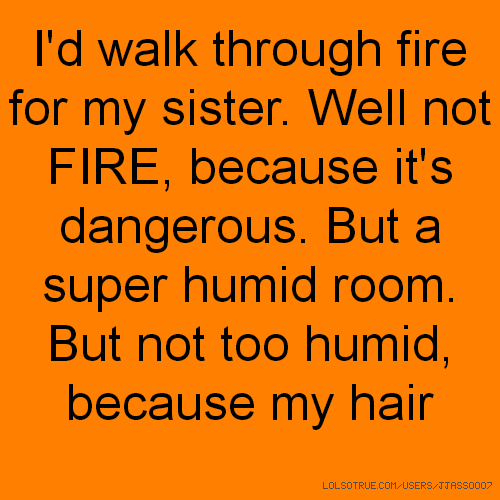 I'd walk through fire for my sister. Well not FIRE, because it's dangerous. But a super humid room. But not too humid, because my hair