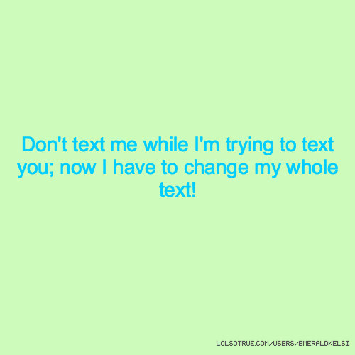 Don't text me while I'm trying to text you; now I have to change my whole text!