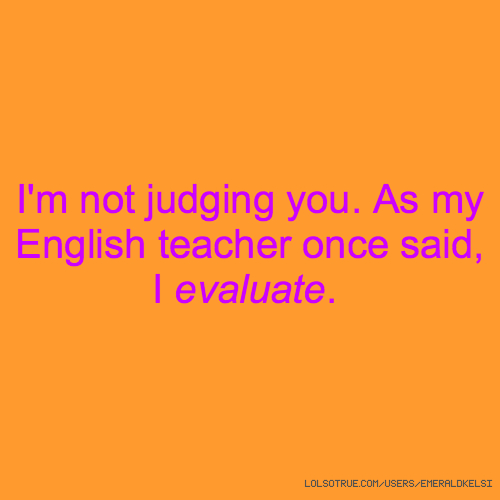 I'm not judging you. As my English teacher once said, I evaluate.