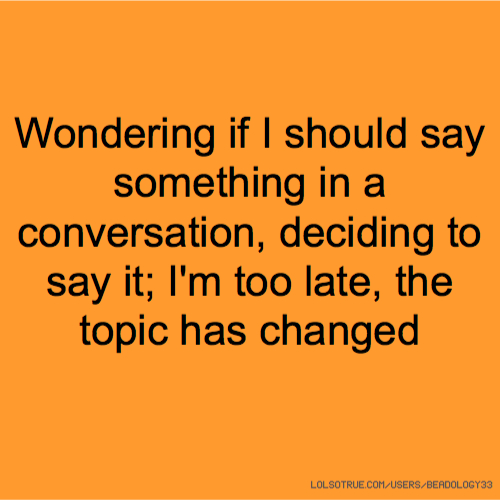 Wondering if I should say something in a conversation, deciding to say it; I'm too late, the topic has changed