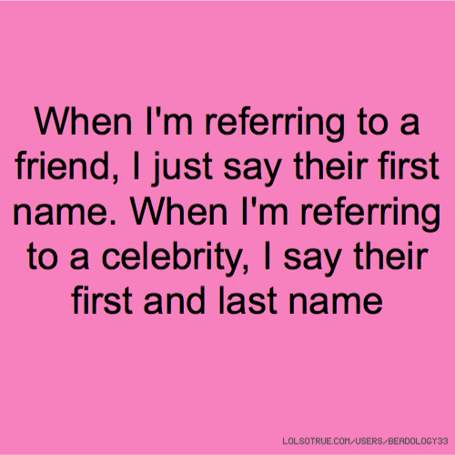 When I'm referring to a friend, I just say their first name. When I'm referring to a celebrity, I say their first and last name