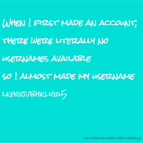 When I first made an account, there were literally no usernames available so I almost made my username lkhgjvbhkligu5