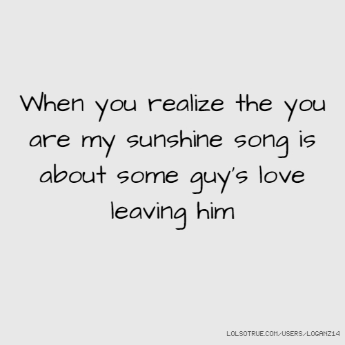 When you realize the you are my sunshine song is about some guy's love leaving him